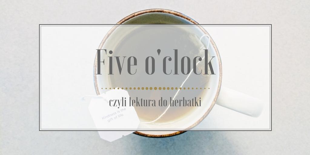 Five o'clock, czyli lektura do herbatki #2 Styczeń'18