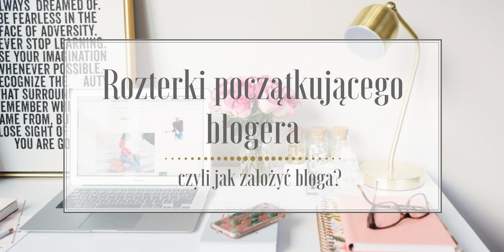 Rozterki początkującego blogera, czyli jak założyć bloga?