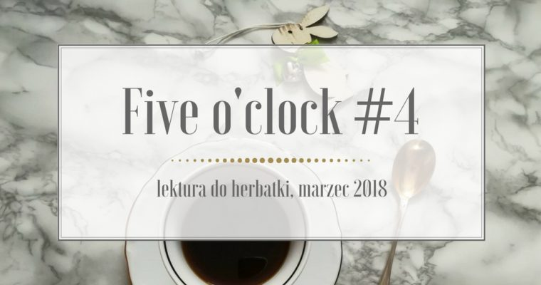 Five o'clock #4 lektura do herbatki – marzec 2018