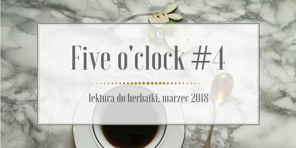 Five o'clock #4 lektura do herbatki – marzec 2018