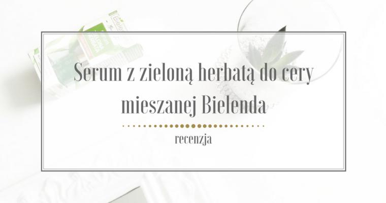 Serum z zieloną herbatą Bielenda – recenzja