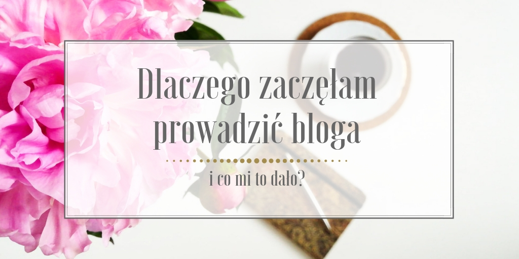 Dlaczego zaczęłam prowadzić bloga i co mi to dało?