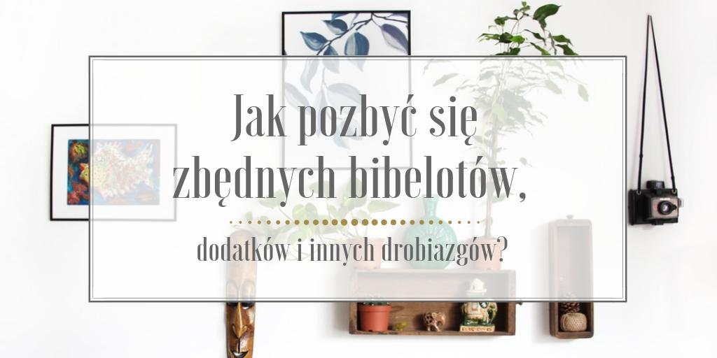 Jak pozbyć się zbędnych bibelotów, dodatków i innych drobiazgów?