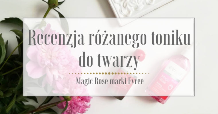 Recenzja różanego toniku Magic Rose Evree
