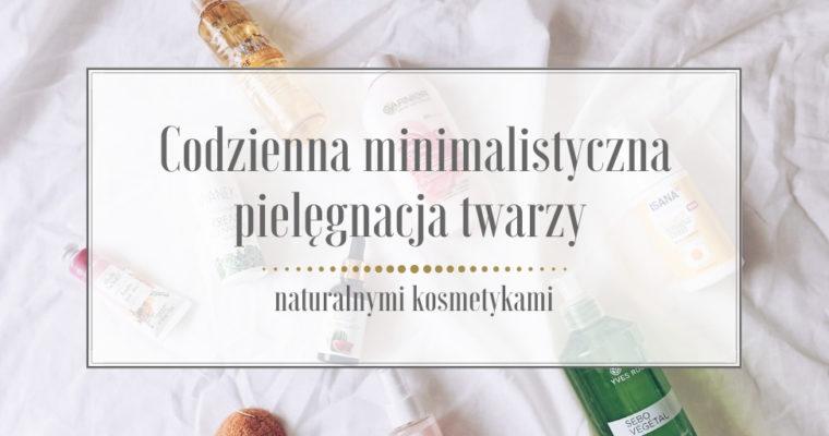 Codzienna minimalistyczna pielęgnacja twarzy naturalnymi kosmetykami