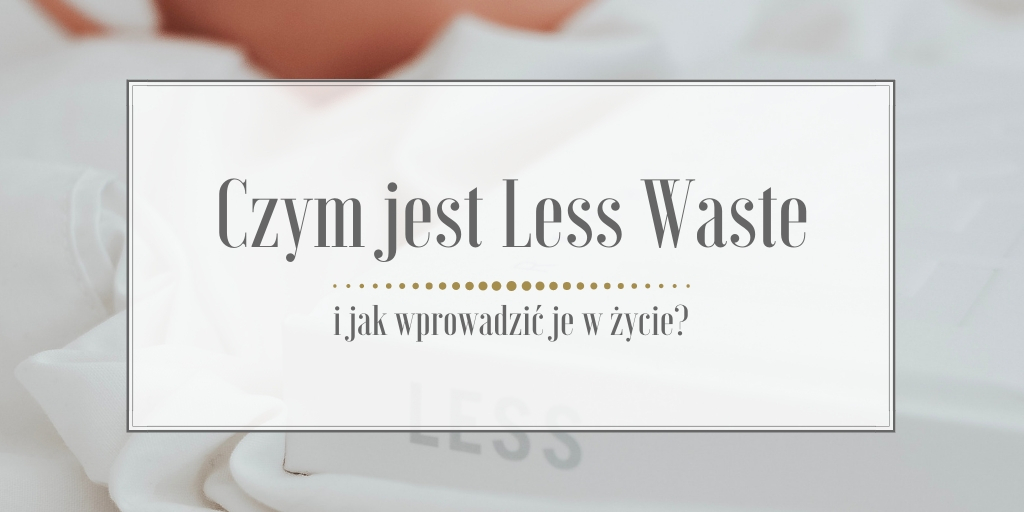 Czym jest Less Waste i jak wprowadzić je w życie?