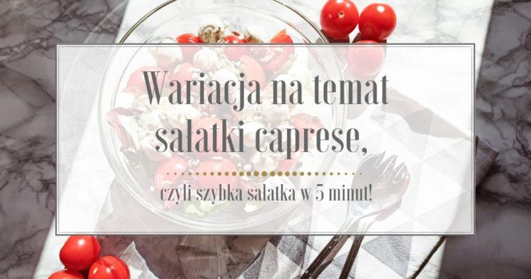 Wariacja na temat sałatki caprese, czyli szybka sałatka w 5 minut!