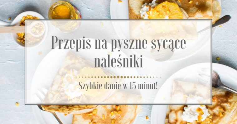 Przepis na pyszne sycące naleśniki – szybkie danie w 15 minut!