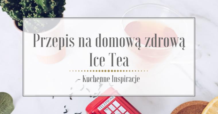 Przepis na domową zdrową Ice Tea – Kuchenne Inspiracje