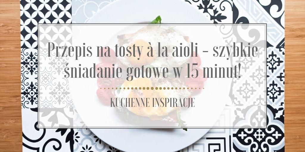 Przepis na tosty à la aioli – szybkie śniadanie gotowe w 15 minut!